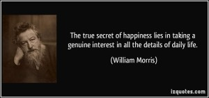 quote-the-true-secret-of-happiness-lies-in-taking-a-genuine-interest-in-all-the-details-of-daily-life-william-morris-131165